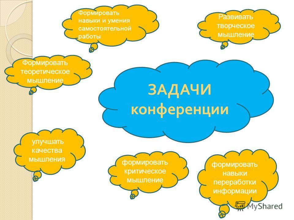 ЗАДАЧИ конференции Формировать теоретическое мышление Развивать творческое мышление улучшать качества мышления формировать навыки переработки информации формировать критическое мышление Формировать навыки и умения самостоятельной работы