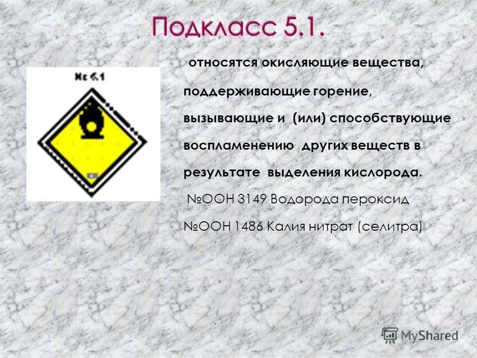 К опасным грузам класса 5 относятся окисляющие вещества и органические пероксиды. Вещества, которые способны легко выделять кислород, поддерживать горение, самовоспламеняться и взрываться.