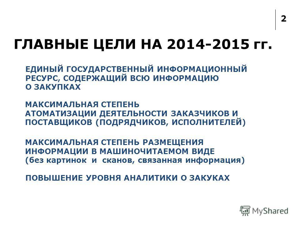 2 ГЛАВНЫЕ ЦЕЛИ НА 2014-2015 гг. ЕДИНЫЙ ГОСУДАРСТВЕННЫЙ ИНФОРМАЦИОННЫЙ РЕСУРС, СОДЕРЖАЩИЙ ВСЮ ИНФОРМАЦИЮ О ЗАКУПКАХ МАКСИМАЛЬНАЯ СТЕПЕНЬ АТОМАТИЗАЦИИ ДЕЯТЕЛЬНОСТИ ЗАКАЗЧИКОВ И ПОСТАВЩИКОВ (ПОДРЯДЧИКОВ, ИСПОЛНИТЕЛЕЙ) МАКСИМАЛЬНАЯ СТЕПЕНЬ РАЗМЕЩЕНИЯ ИНФ