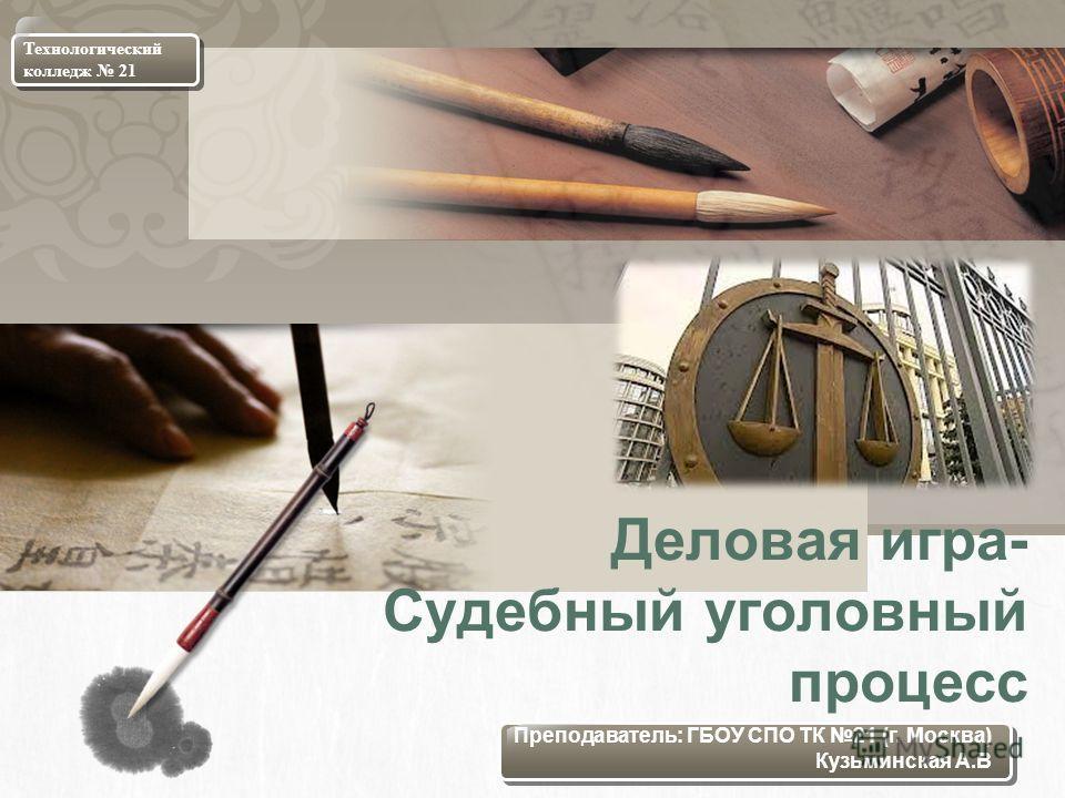L/O/G/O Деловая игра- Судебный уголовный процесс Технологический колледж 21 Преподаватель: ГБОУ СПО ТК 21 (г. Москва) Кузьминская А.В