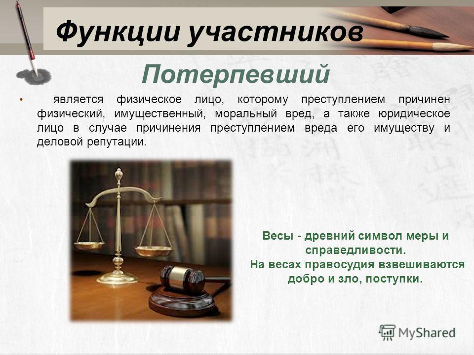 Функции участников Потерпевший является физическое лицо, которому преступлением причинен физический, имущественный, моральный вред, а также юридическое лицо в случае причинения преступлением вреда его имуществу и деловой репутации. Весы - древний сим