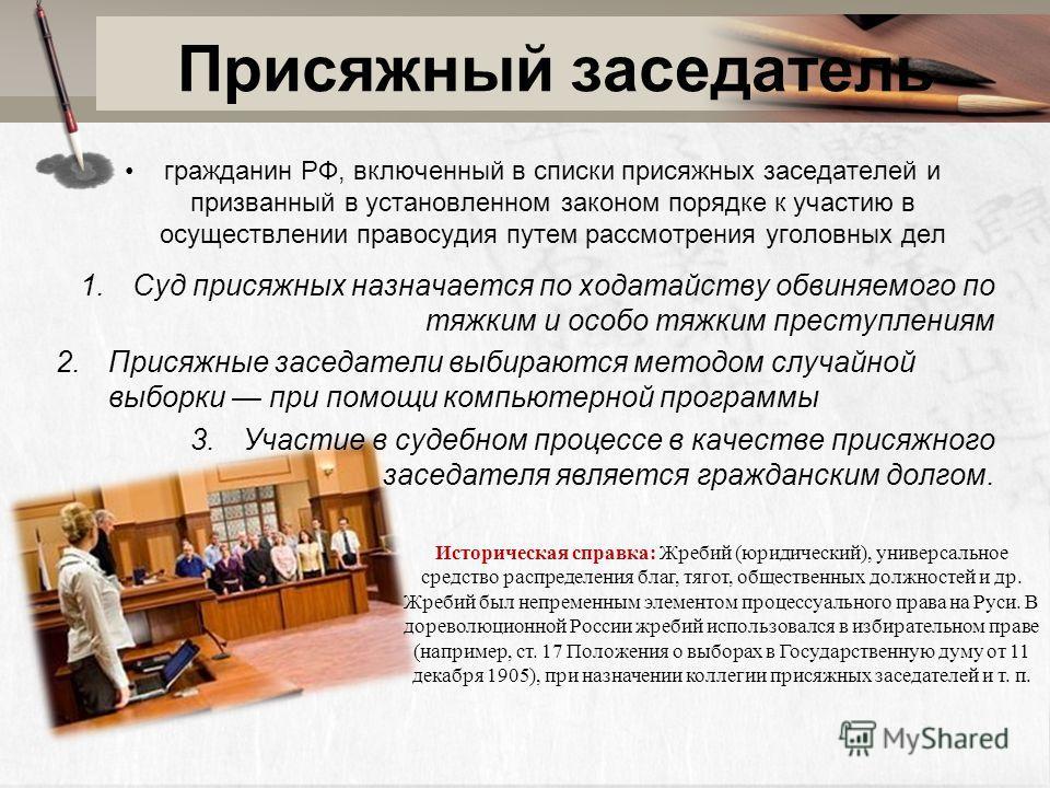 Присяжный заседатель гражданин РФ, включенный в списки присяжных заседателей и призванный в установленном законом порядке к участию в осуществлении правосудия путем рассмотрения уголовных дел 1.Суд присяжных назначается по ходатайству обвиняемого по