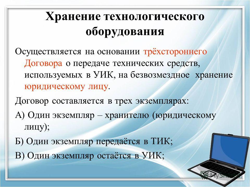 Хранение технологического оборудования Осуществляется на основании трёхстороннего Договора о передаче технических средств, используемых в УИК, на безвозмездное хранение юридическому лицу. Договор составляется в трех экземплярах: А) Один экземпляр – х