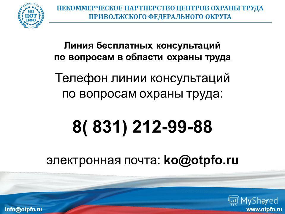Телефон линии консультаций по вопросам охраны труда: 8( 831) 212-99-88 электронная почта: ko@otpfo.ru Линия бесплатных консультаций по вопросам в области охраны труда НЕКОММЕРЧЕСКОЕ ПАРТНЕРСТВО ЦЕНТРОВ ОХРАНЫ ТРУДА ПРИВОЛЖСКОГО ФЕДЕРАЛЬНОГО ОКРУГА 17