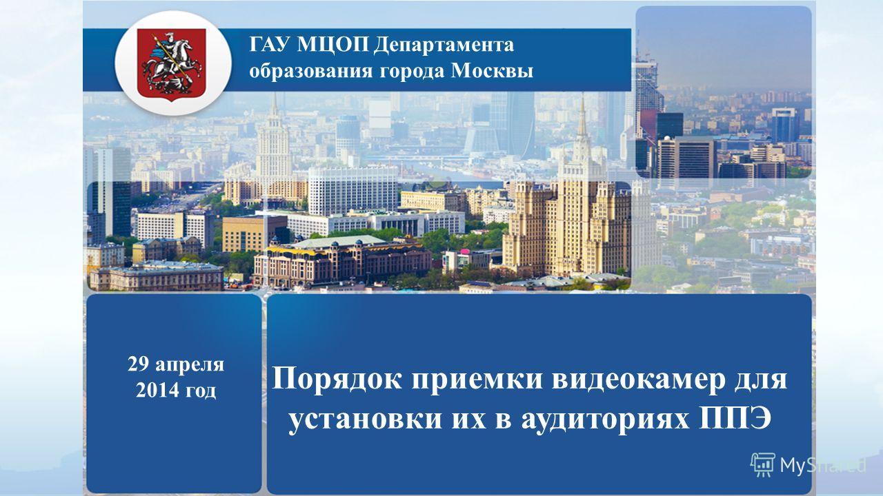 ГАУ МЦОП Департамента образования города Москвы 29 апреля 2014 год Порядок приемки видеокамер для установки их в аудиториях ППЭ