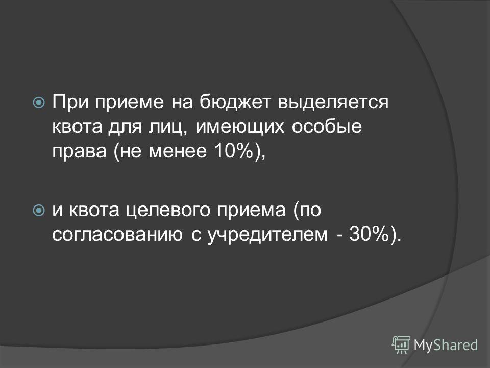 При приеме на бюджет выделяется квота для лиц, имеющих особые права (не менее 10%), и квота целевого приема (по согласованию с учредителем - 30%).