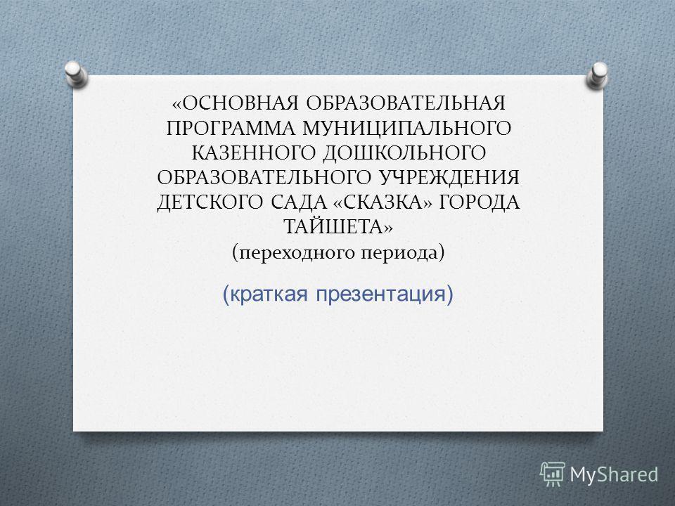 «ОСНОВНАЯ ОБРАЗОВАТЕЛЬНАЯ ПРОГРАММА МУНИЦИПАЛЬНОГО КАЗЕННОГО ДОШКОЛЬНОГО ОБРАЗОВАТЕЛЬНОГО УЧРЕЖДЕНИЯ ДЕТСКОГО САДА «СКАЗКА» ГОРОДА ТАЙШЕТА» (переходного периода) ( краткая презентация )