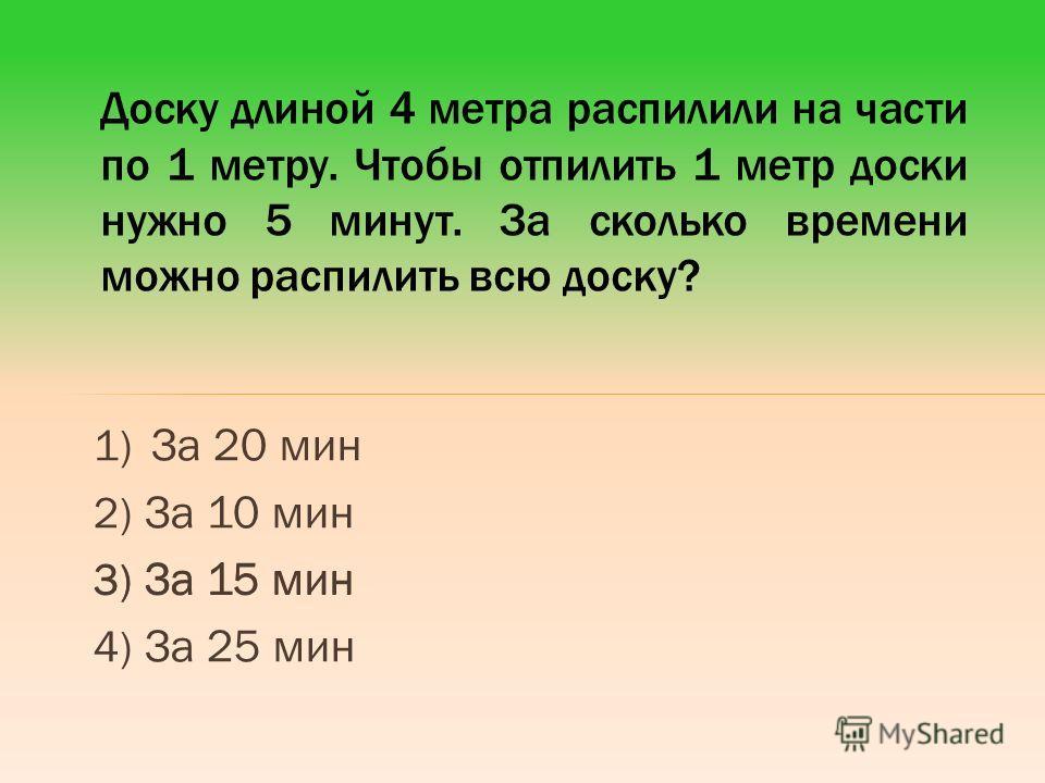 1) За 20 мин 2) За 10 мин 3) За 15 мин 4) За 25 мин Доску длиной 4 метра распилили на части по 1 метру. Чтобы отпилить 1 метр доски нужно 5 минут. За сколько времени можно распилить всю доску? 3) За 15 мин