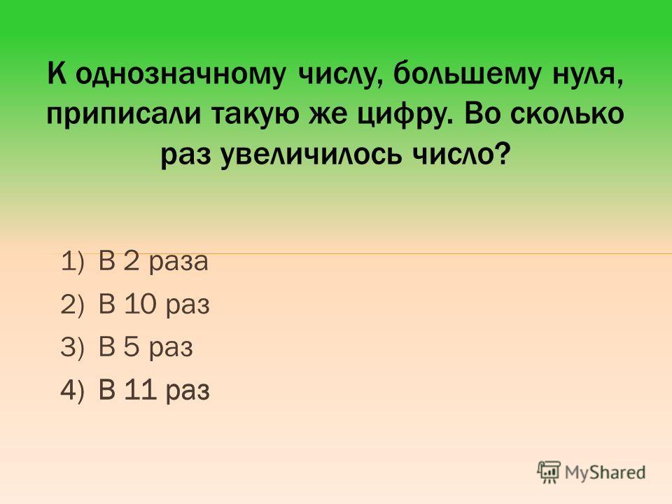 1) В 2 раза 2) В 10 раз 3) В 5 раз 4) В 11 раз К однозначному числу, большему нуля, приписали такую же цифру. Во сколько раз увеличилось число? 4) В 11 раз