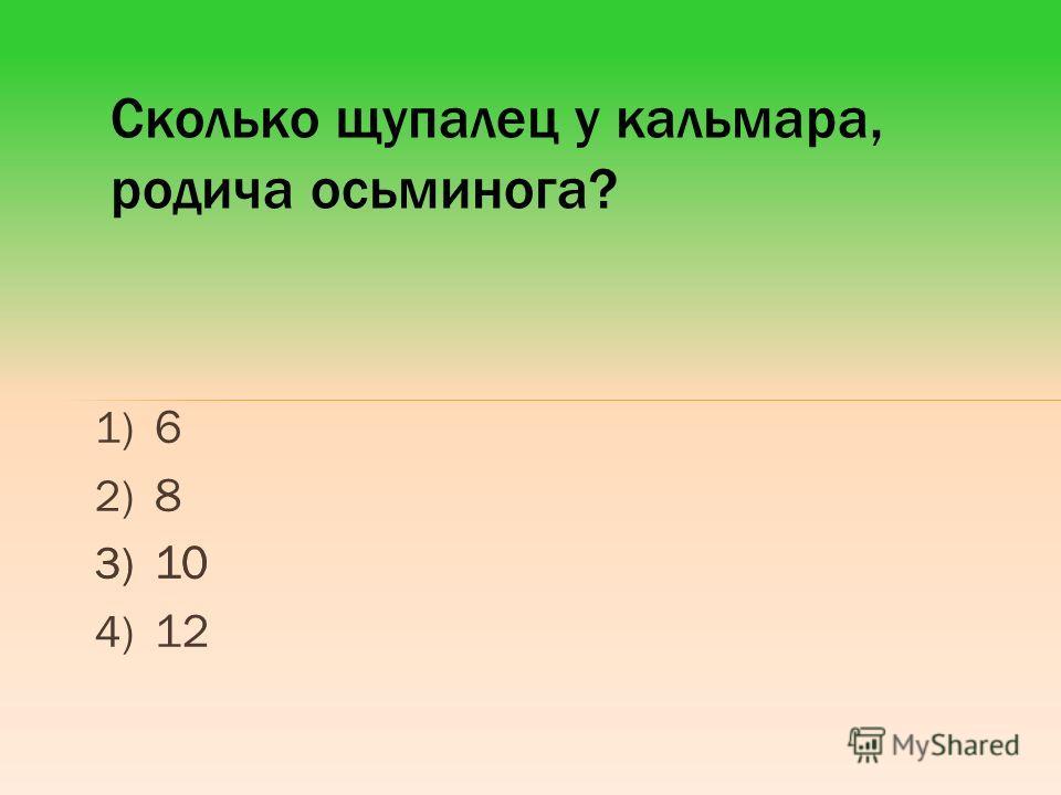 1) 6 2) 8 3) 10 4) 12 Сколько щупалец у кальмара, родича осьминога? 3) 10