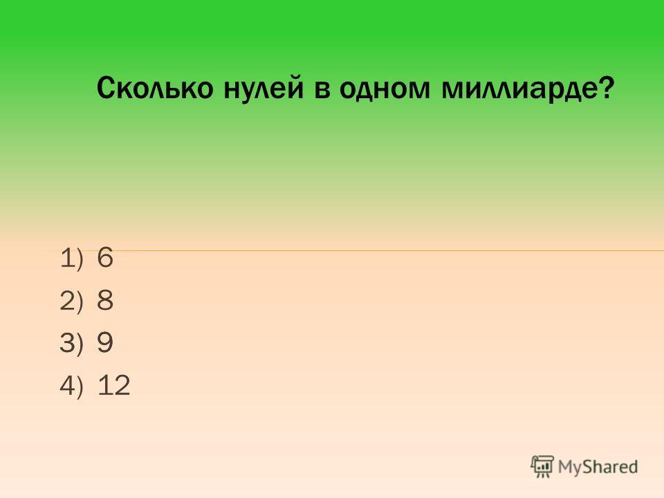1) 6 2) 8 3) 9 4) 12 Сколько нулей в одном миллиарде? 3) 9