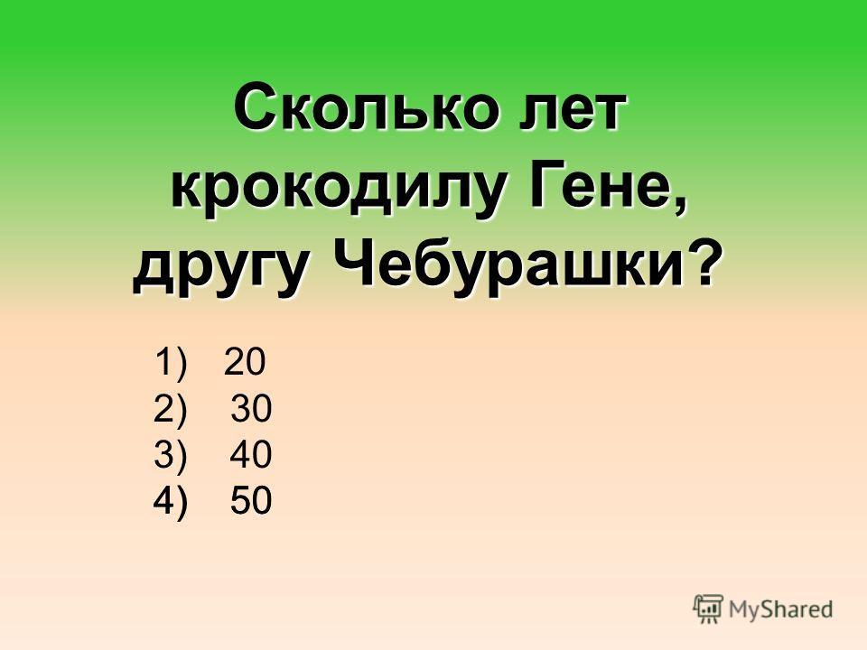 Сколько лет крокодилу Гене, другу Чебурашки? 1) 20 20 2) 30 30 3) 40 40 4) 50 50 4) 50 50