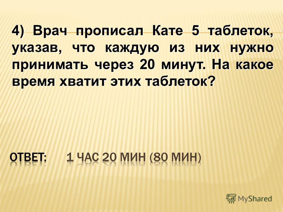 4) Врач прописал Кате 5 таблеток, указав, что каждую из них нужно принимать через 20 минут. На какое время хватит этих таблеток?