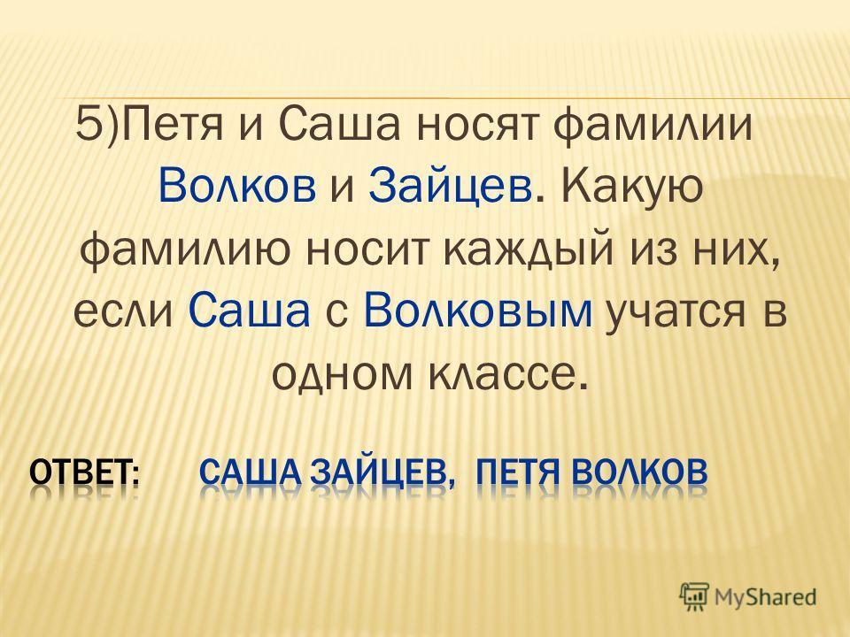 5)Петя и Саша носят фамилии Волков и Зайцев. Какую фамилию носит каждый из них, если Саша с Волковым учатся в одном классе.