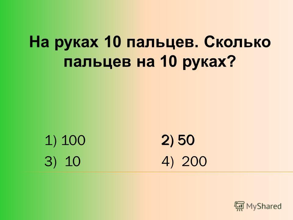 На руках 10 пальцев. Сколько пальцев на 10 руках? 1) 1002) 50 3) 104) 200 2) 50