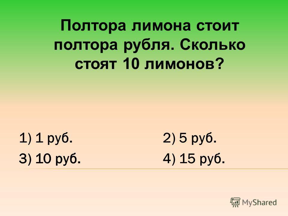 Полтора лимона стоит полтора рубля. Сколько стоят 10 лимонов? 1) 1 руб.2) 5 руб. 3) 10 руб.4) 15 руб. 3) 10 руб.