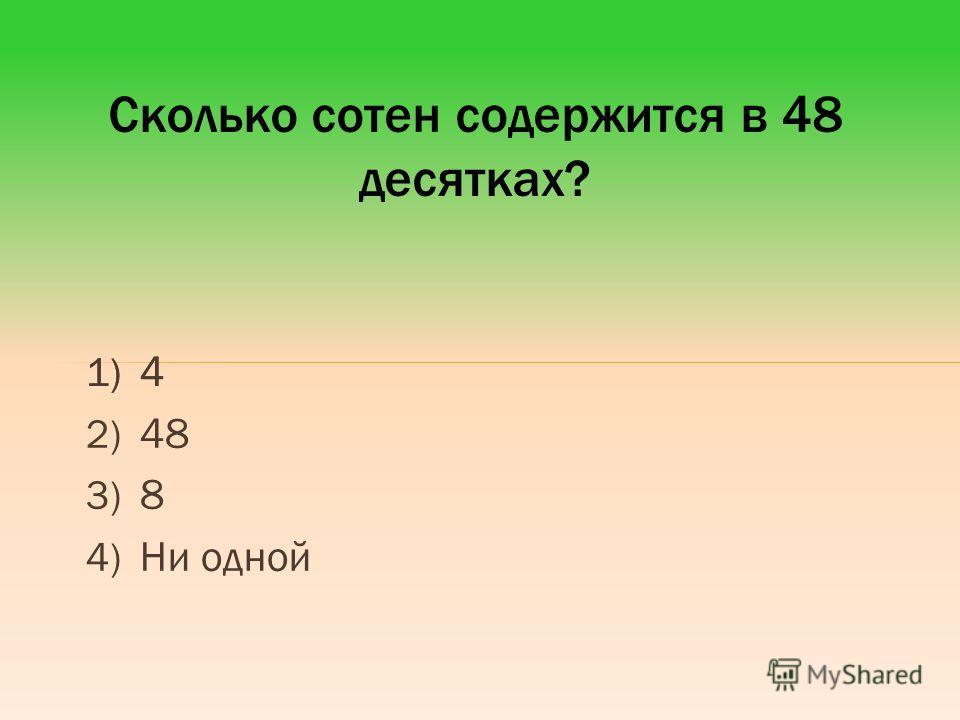 1) 4 2) 48 3) 8 4) Ни одной Сколько сотен содержится в 48 десятках? 1) 4