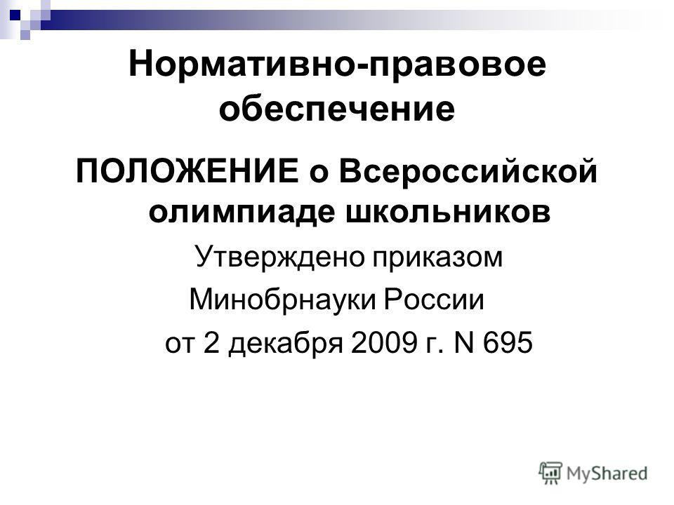 Нормативно-правовое обеспечение ПОЛОЖЕНИЕ о Всероссийской олимпиаде школьников Утверждено приказом Минобрнауки России от 2 декабря 2009 г. N 695