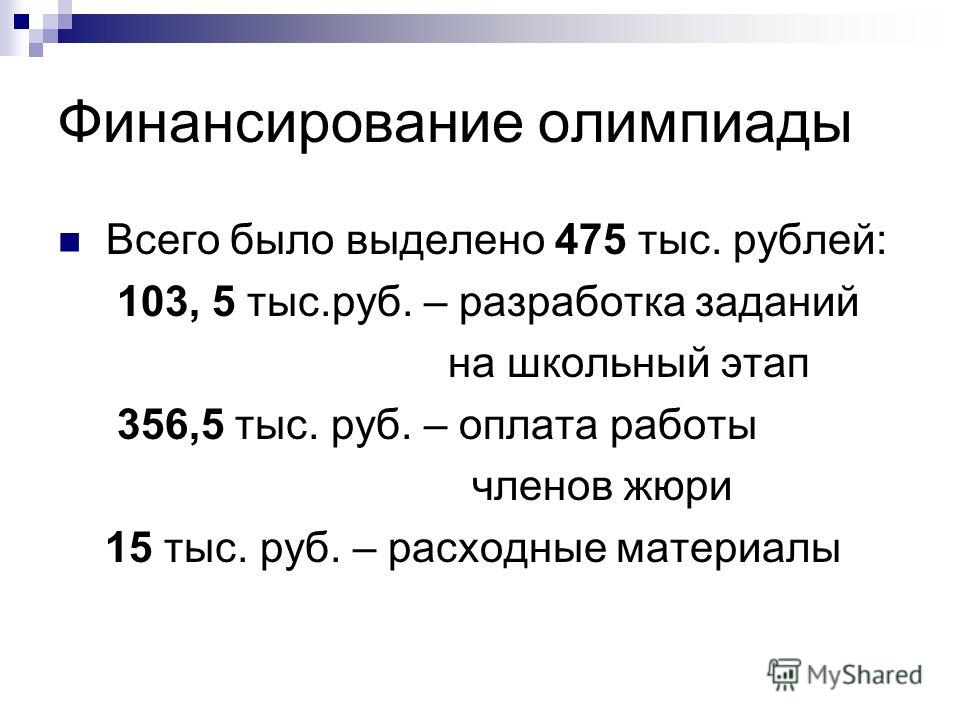 Финансирование олимпиады Всего было выделено 475 тыс. рублей: 103, 5 тыс.руб. – разработка заданий на школьный этап 356,5 тыс. руб. – оплата работы членов жюри 15 тыс. руб. – расходные материалы