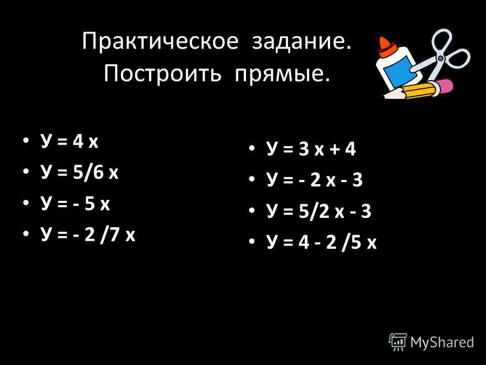 Практическое задание. Построить прямые. У = 4 х У = 5/6 х У = - 5 х У = - 2 /7 х У = 3 х + 4 У = - 2 х - 3 У = 5/2 х - 3 У = 4 - 2 /5 х