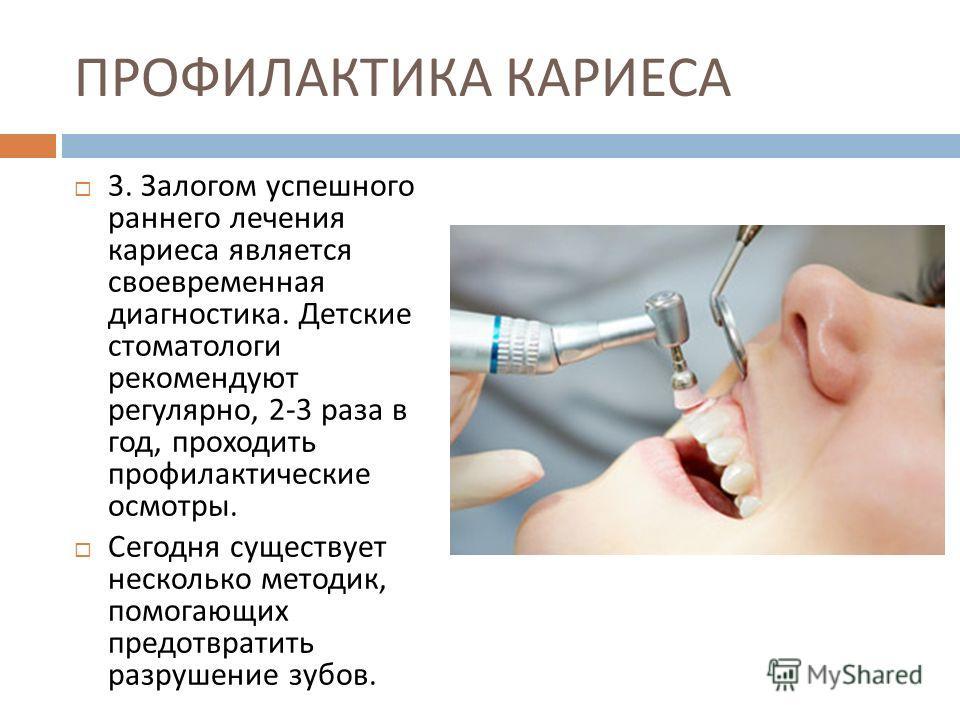 ПРОФИЛАКТИКА КАРИЕСА 3. Залогом успешного раннего лечения кариеса является своевременная диагностика. Детские стоматологи рекомендуют регулярно, 2-3 раза в год, проходить профилактические осмотры. Сегодня существует несколько методик, помогающих пред