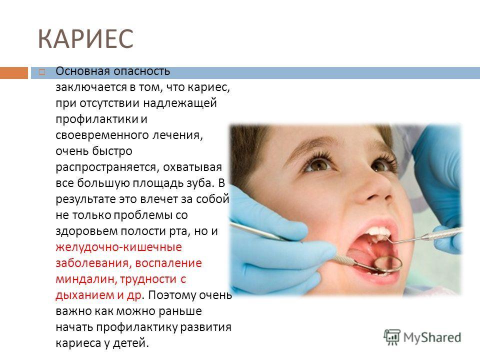 КАРИЕС Основная опасность заключается в том, что кариес, при отсутствии надлежащей профилактики и своевременного лечения, очень быстро распространяется, охватывая все большую площадь зуба. В результате это влечет за собой не только проблемы со здоров