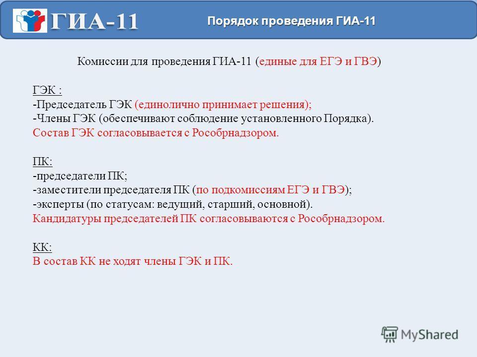 Комиссии для проведения ГИА-11 (единые для ЕГЭ и ГВЭ) ГЭК : -Председатель ГЭК (единолично принимает решения); -Члены ГЭК (обеспечивают соблюдение установленного Порядка). Состав ГЭК согласовывается с Рособрнадзором. ПК: -председатели ПК; -заместители