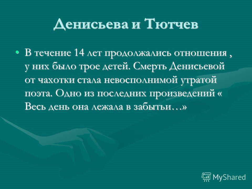 Денисьева и Тютчев В течение 14 лет продолжались отношения, у них было трое детей. Смерть Денисьевой от чахотки стала невосполнимой утратой поэта. Одно из последних произведений « Весь день она лежала в забытьи…»В течение 14 лет продолжались отношени