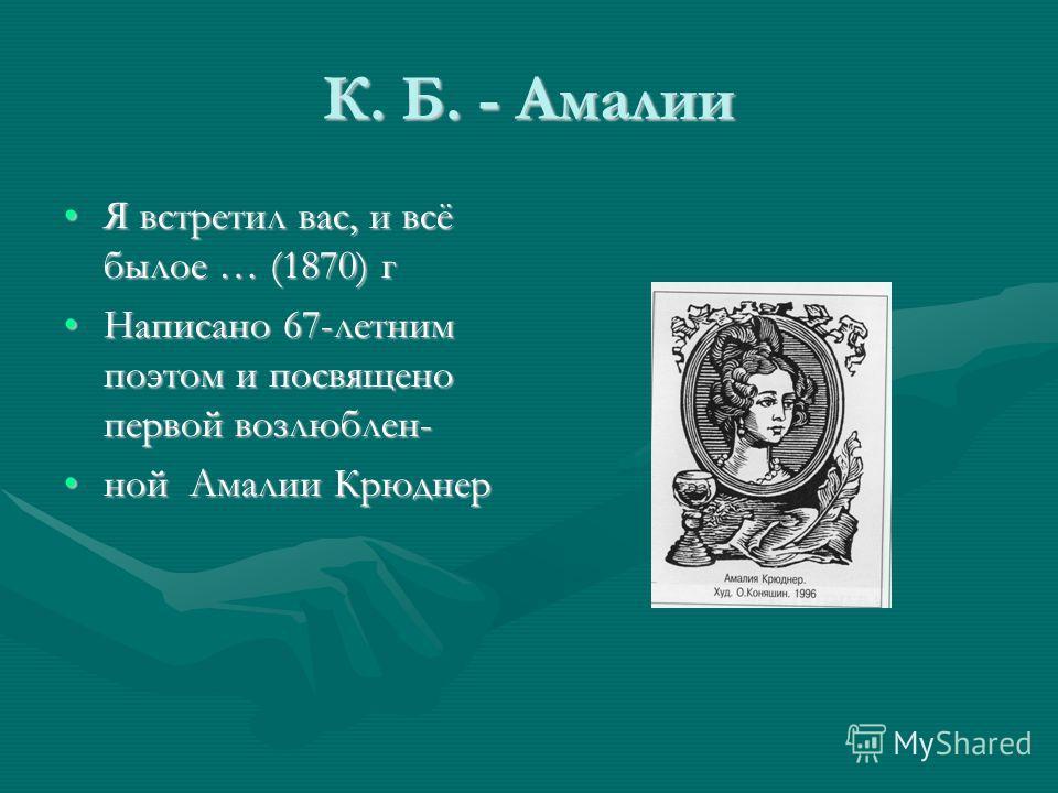 К. Б. - Амалии Я встретил вас, и всё былое … (1870) гЯ встретил вас, и всё былое … (1870) г Написано 67-летним поэтом и посвящено первой возлюблен-Написано 67-летним поэтом и посвящено первой возлюблен- ной Амалии Крюднерной Амалии Крюднер