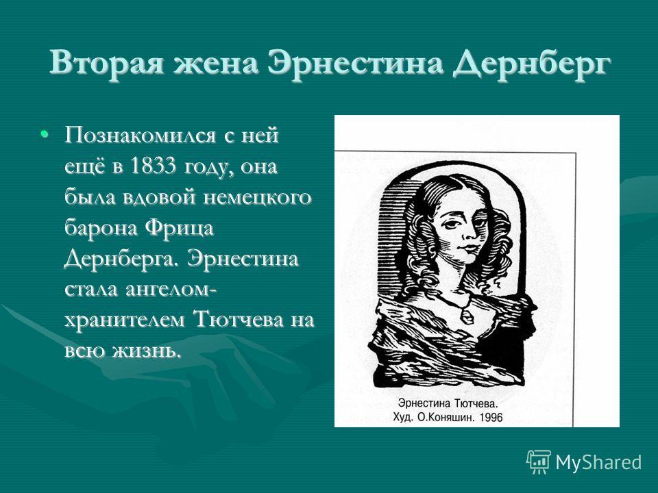 Вторая жена Эрнестина Дернберг Познакомился с ней ещё в 1833 году, она была вдовой немецкого барона Фрица Дернберга. Эрнестина стала ангелом- хранителем Тютчева на всю жизнь.Познакомился с ней ещё в 1833 году, она была вдовой немецкого барона Фрица Д