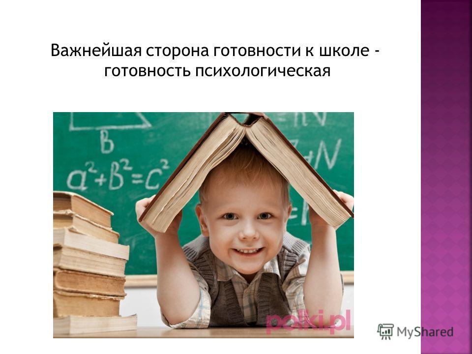 Важнейшая сторона готовности к школе - готовность психологическая
