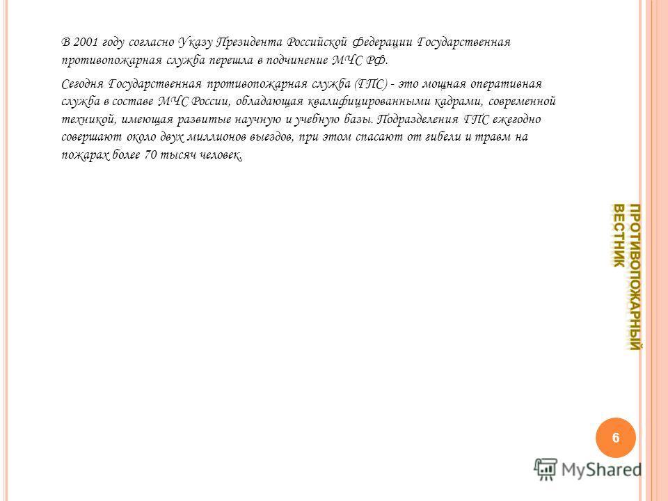 В 2001 году согласно Указу Президента Российской Федерации Государственная противопожарная служба перешла в подчинение МЧС РФ. Сегодня Государственная противопожарная служба (ГПС) - это мощная оперативная служба в составе МЧС России, обладающая квали