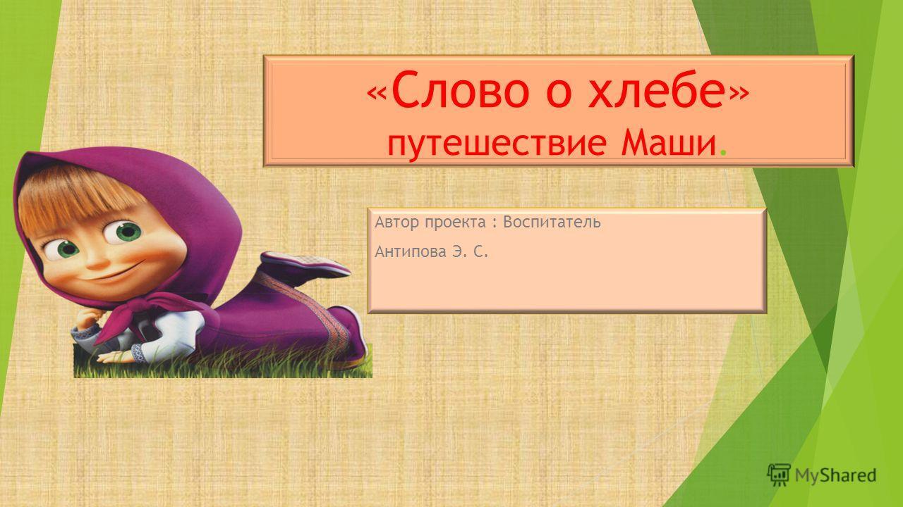 «Слово о хлебе» путешествие Маши. Автор проекта : Воспитатель Антипова Э. С.