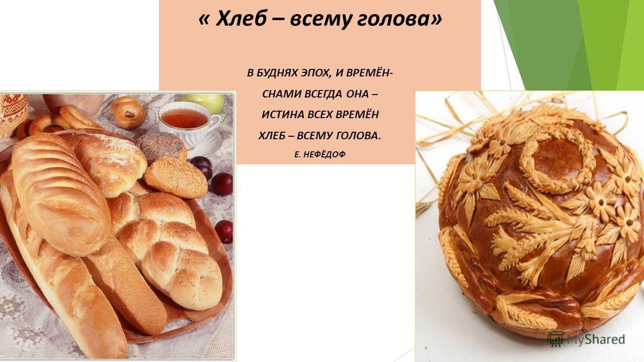 « Хлеб – всему голова» В БУДНЯХ ЭПОХ, И ВРЕМЁН- СНАМИ ВСЕГДА ОНА – ИСТИНА ВСЕХ ВРЕМЁН ХЛЕБ – ВСЕМУ ГОЛОВА. Е. НЕФЁДОФ