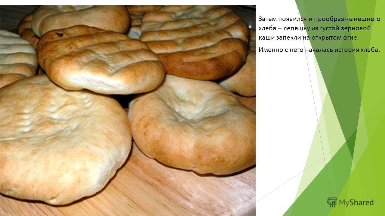 Затем появился и прообраз нынешнего хлеба – лепёшку из густой зерновой каши запекли на открытом огне. Именно с него началась история хлеба.