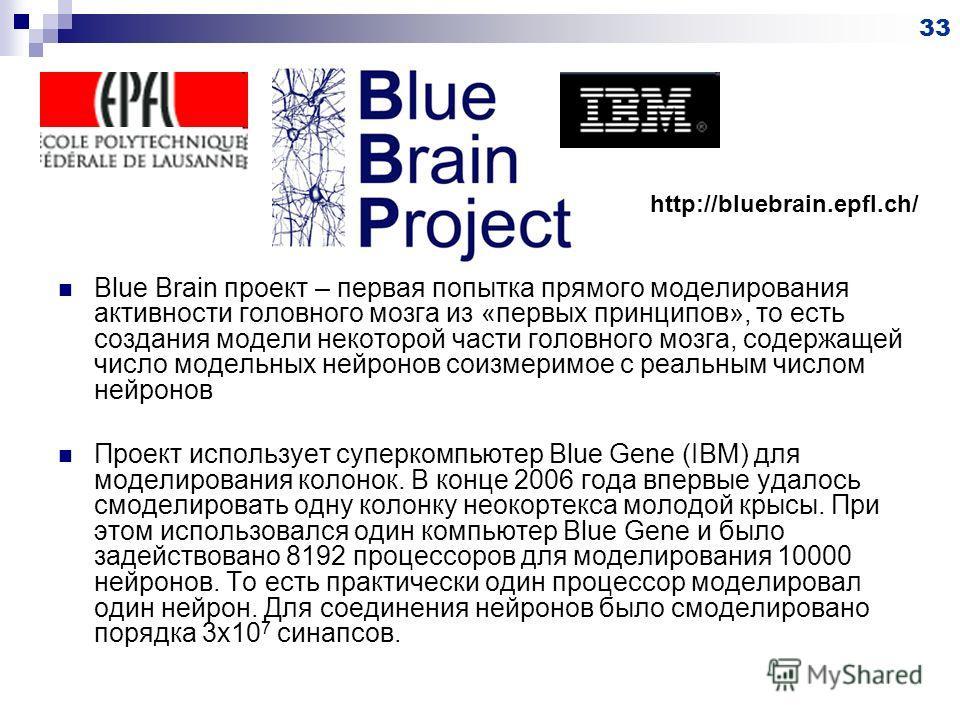 Blue Brain проект – первая попытка прямого моделирования активности головного мозга из «первых принципов», то есть создания модели некоторой части головного мозга, содержащей число модельных нейронов соизмеримое с реальным числом нейронов Проект испо