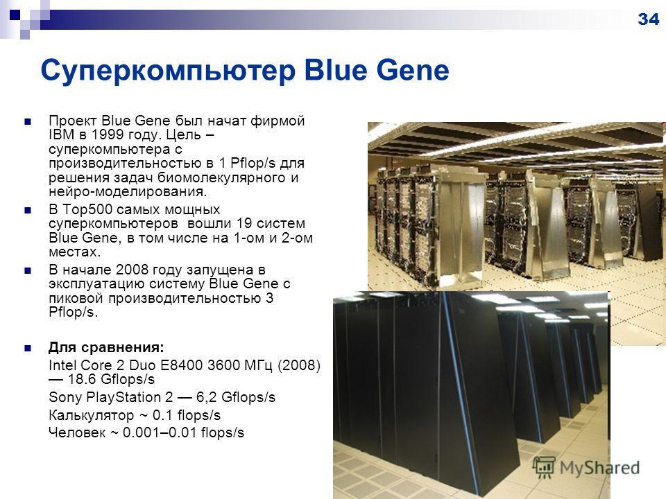 Суперкомпьютер Blue Gene Проект Blue Gene был начат фирмой IBM в 1999 году. Цель – суперкомпьютера с производительностью в 1 Pflop/s для решения задач биомолекулярного и нейро-моделирования. В Top500 самых мощных суперкомпьютеров вошли 19 систем Blue