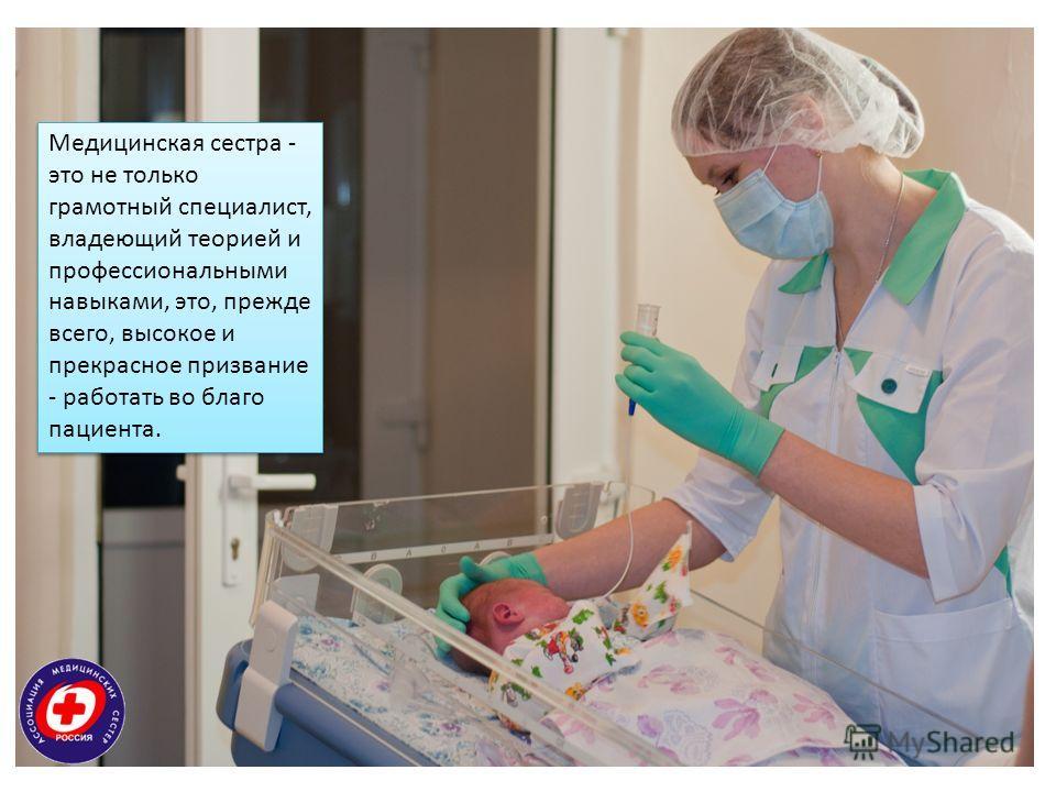 Медицинская сестра - это не только грамотный специалист, владеющий теорией и профессиональными навыками, это, прежде всего, высокое и прекрасное призвание - работать во благо пациента.