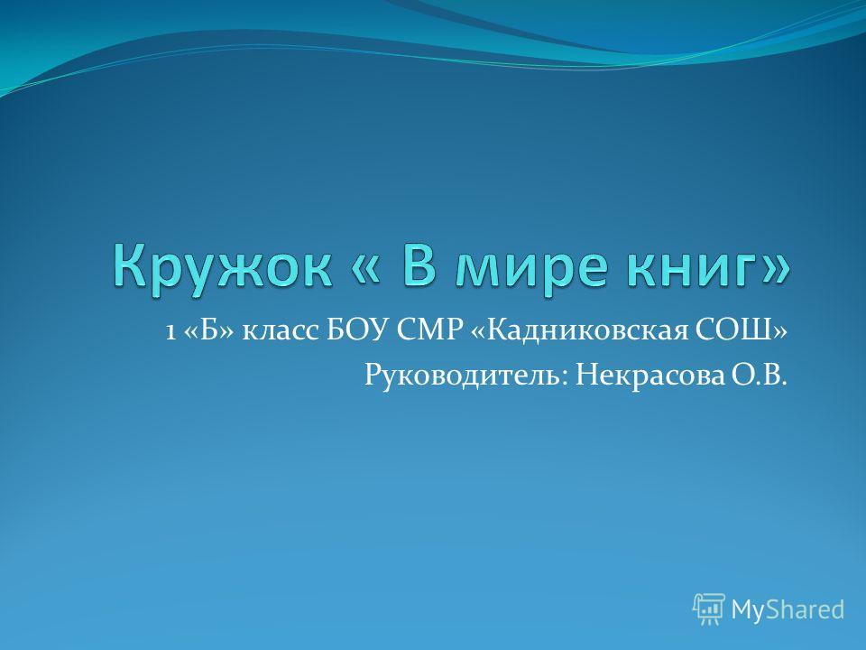 1 «Б» класс БОУ СМР «Кадниковская СОШ» Руководитель: Некрасова О.В.