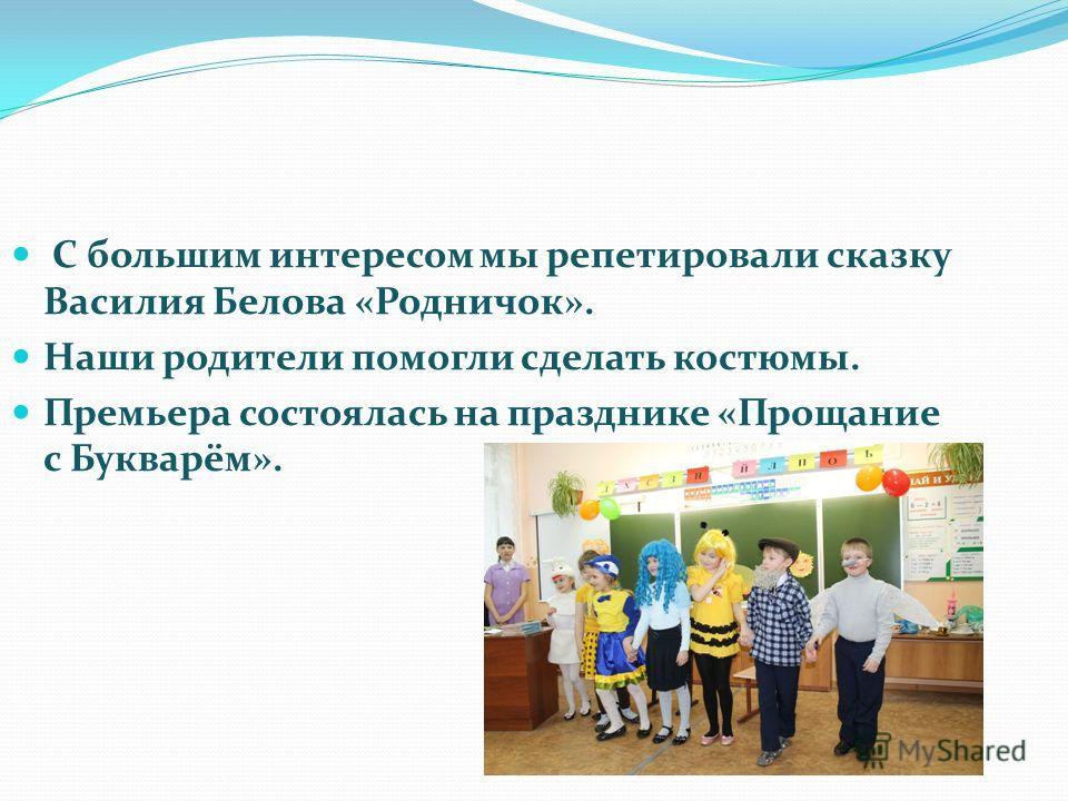 С большим интересом мы репетировали сказку Василия Белова «Родничок». Наши родители помогли сделать костюмы. Премьера состоялась на празднике «Прощание с Букварём».