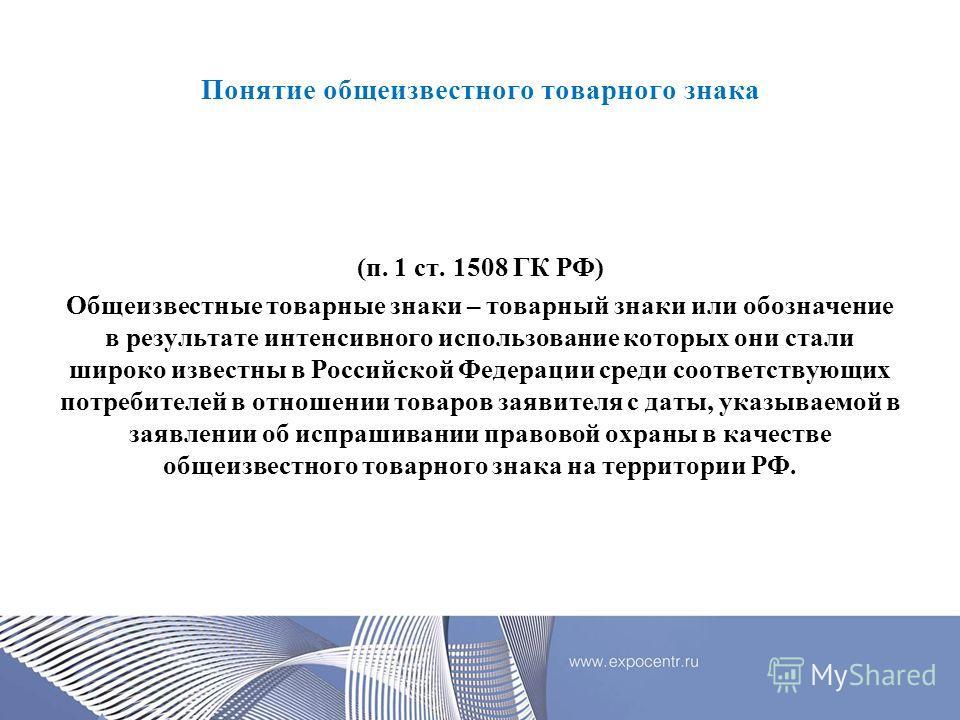 Понятие общеизвестного товарного знака (п. 1 ст. 1508 ГК РФ) Общеизвестные товарные знаки – товарный знаки или обозначение в результате интенсивного использование которых они стали широко известны в Российской Федерации среди соответствующих потребит