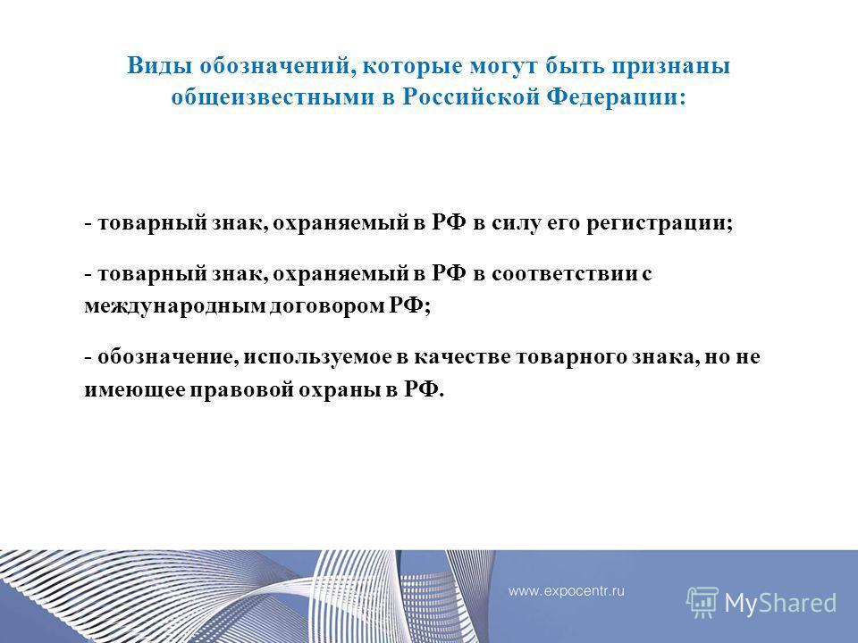 Виды обозначений, которые могут быть признаны общеизвестными в Российской Федерации: - товарный знак, охраняемый в РФ в силу его регистрации; - товарный знак, охраняемый в РФ в соответствии с международным договором РФ; - обозначение, используемое в