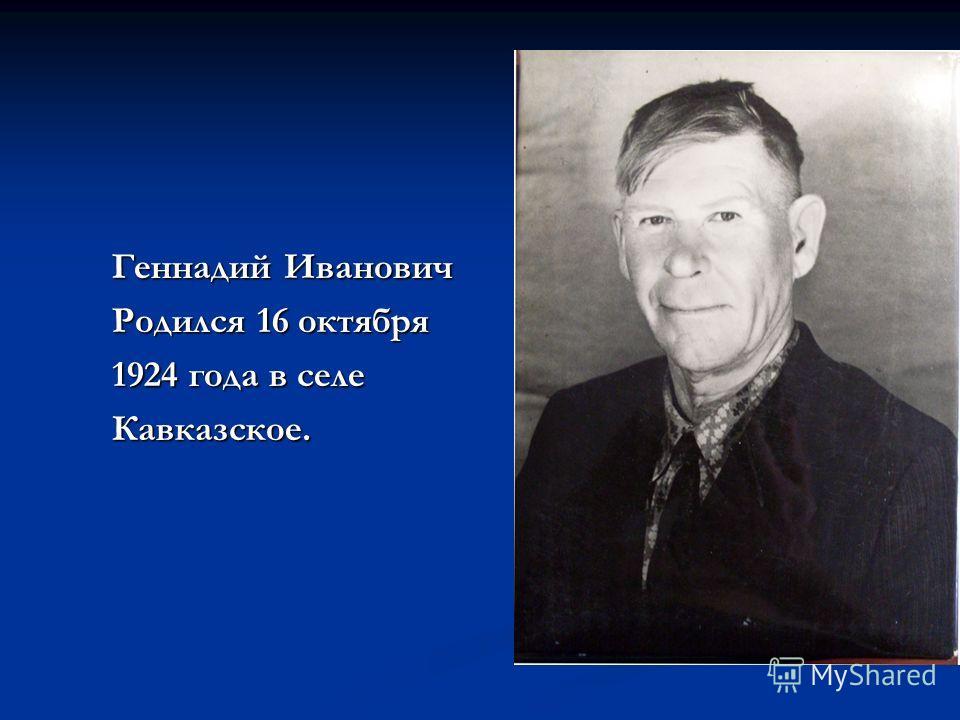 Геннадий Иванович Родился 16 октября 1924 года в селе Кавказское.