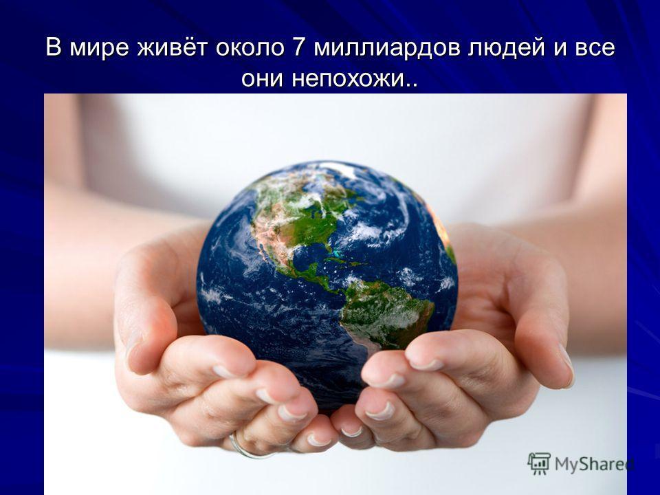 В мире живёт около 7 миллиардов людей и все они непохожи..