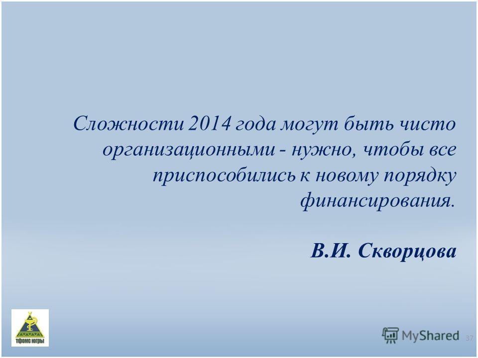Сложности 2014 года могут быть чисто организационными - нужно, чтобы все приспособились к новому порядку финансирования. В.И. Скворцова 37