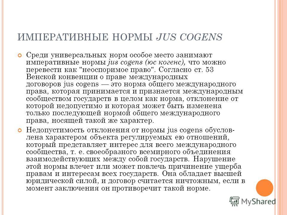ИМПЕРАТИВНЫЕ НОРМЫ JUS COGENS Среди универсальных норм особое место занимают императивные нормы jus cogens (юс когенс), что можно перевести как
