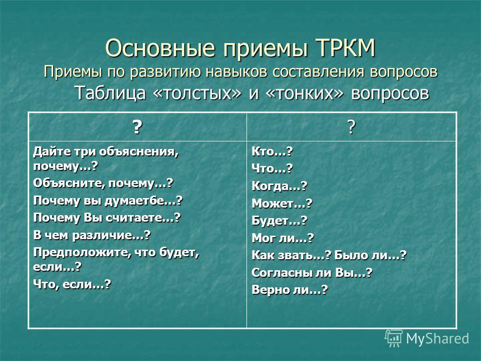 Основные приемы ТРКМ Приемы по развитию навыков составления вопросов Таблица «толстых» и «тонких» вопросов ?? Дайте три объяснения, почему…? Объясните, почему…? Почему вы думает6е…? Почему Вы считаете…? В чем различие…? Предположите, что будет, если…