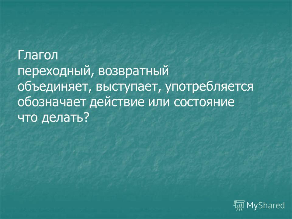 Глагол переходный, возвратный объединяет, выступает, употребляется обозначает действие или состояние что делать?