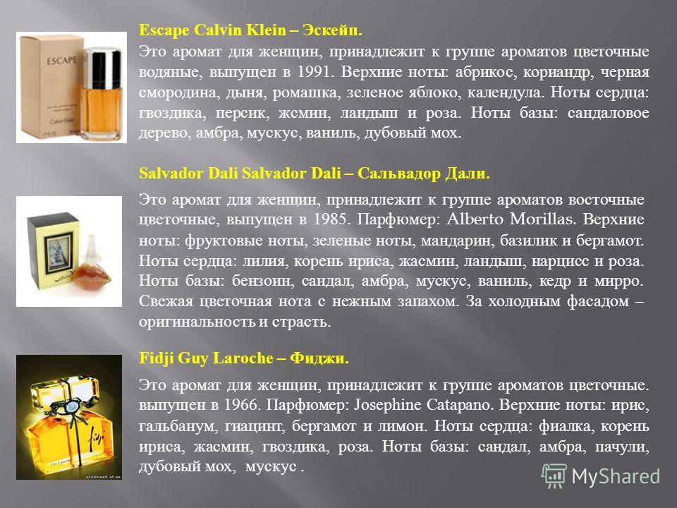 Escape Calvin Klein – Эскейп. Это аромат для женщин, принадлежит к группе ароматов цветочные водяные, выпущен в 1991. Верхние ноты: абрикос, кориандр, черная смородина, дыня, ромашка, зеленое яблоко, календула. Ноты сердца: гвоздика, персик, жсмин, л