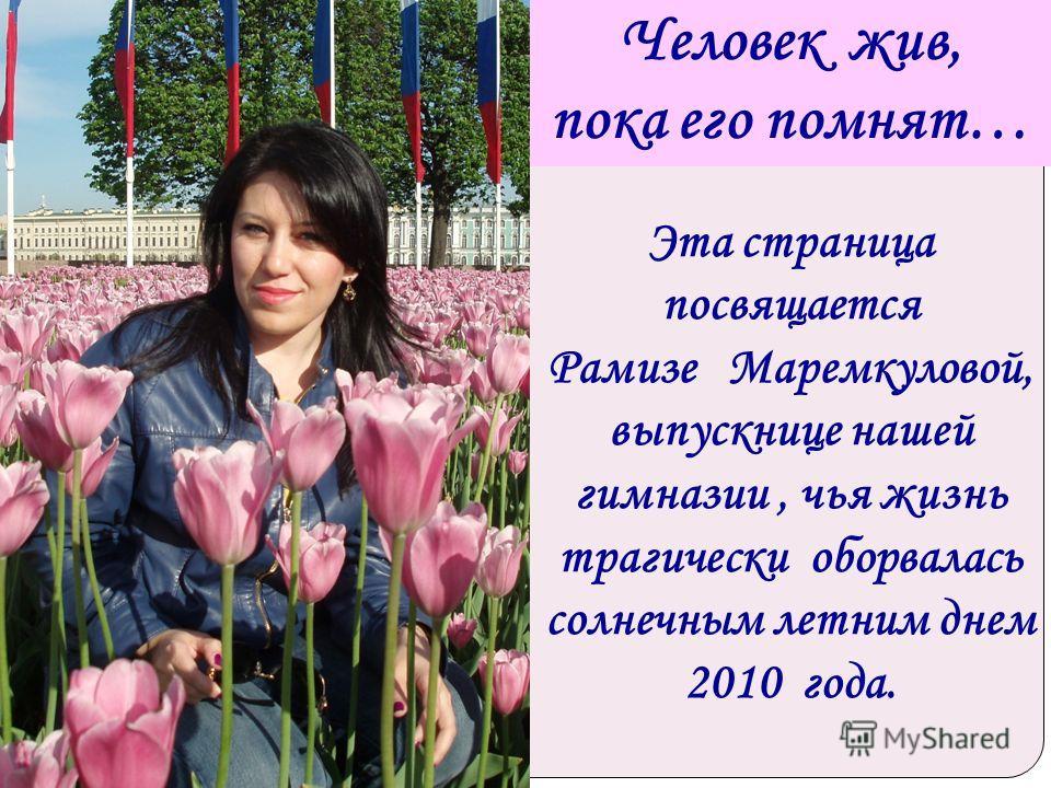 Человек жив, пока его помнят… Эта страница посвящается Рамизе Маремкуловой, выпускнице нашей гимназии, чья жизнь трагически оборвалась солнечным летним днем 2010 года.
